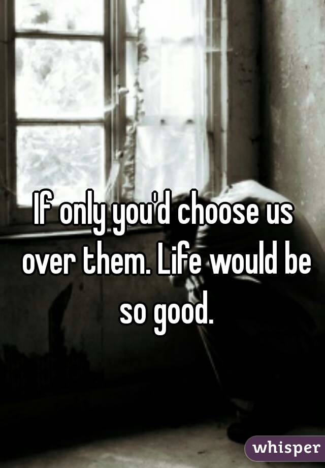 If only you'd choose us over them. Life would be so good.