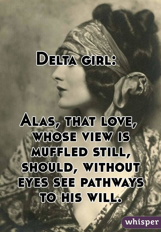 Delta girl:     Alas, that love, whose view is muffled still, should, without eyes see pathways to his will.