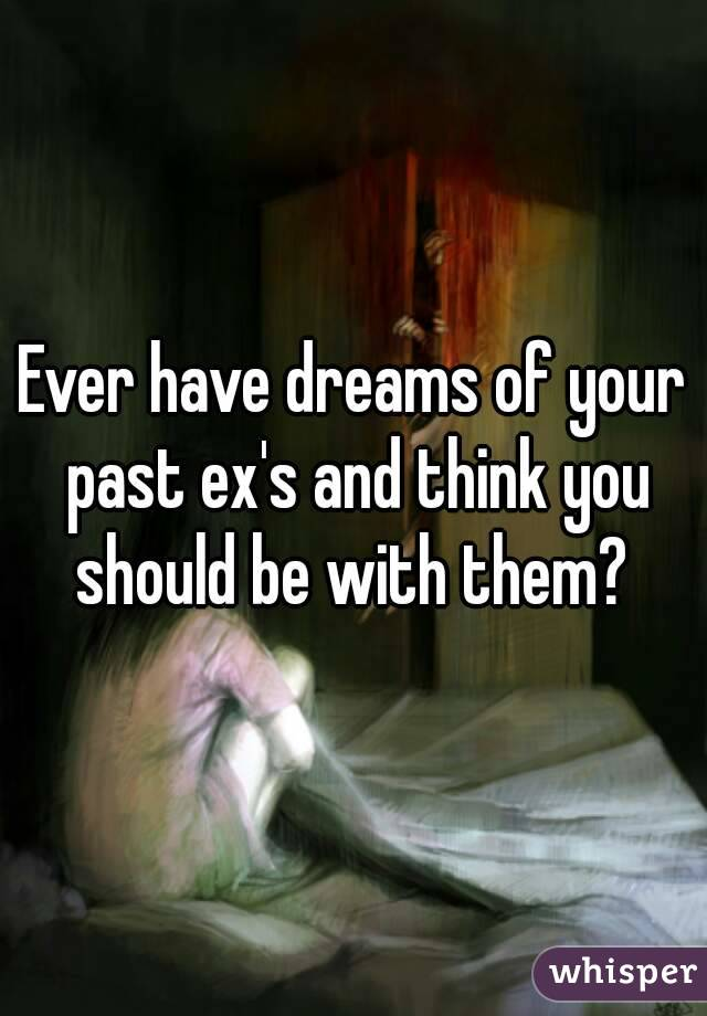 Ever have dreams of your past ex's and think you should be with them?