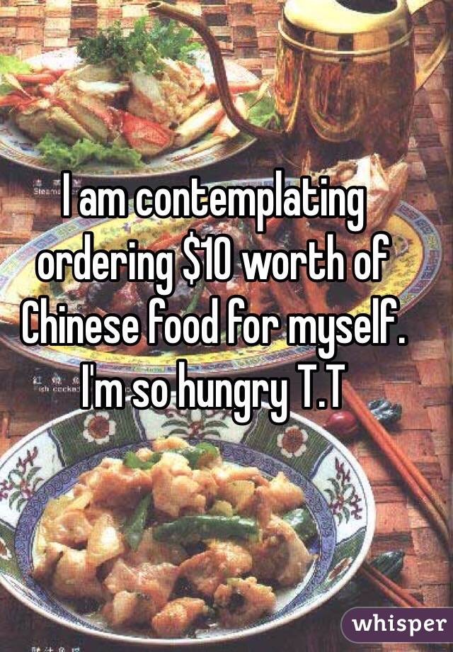 I am contemplating ordering $10 worth of Chinese food for myself. I'm so hungry T.T