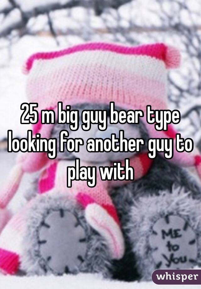 25 m big guy bear type looking for another guy to play with