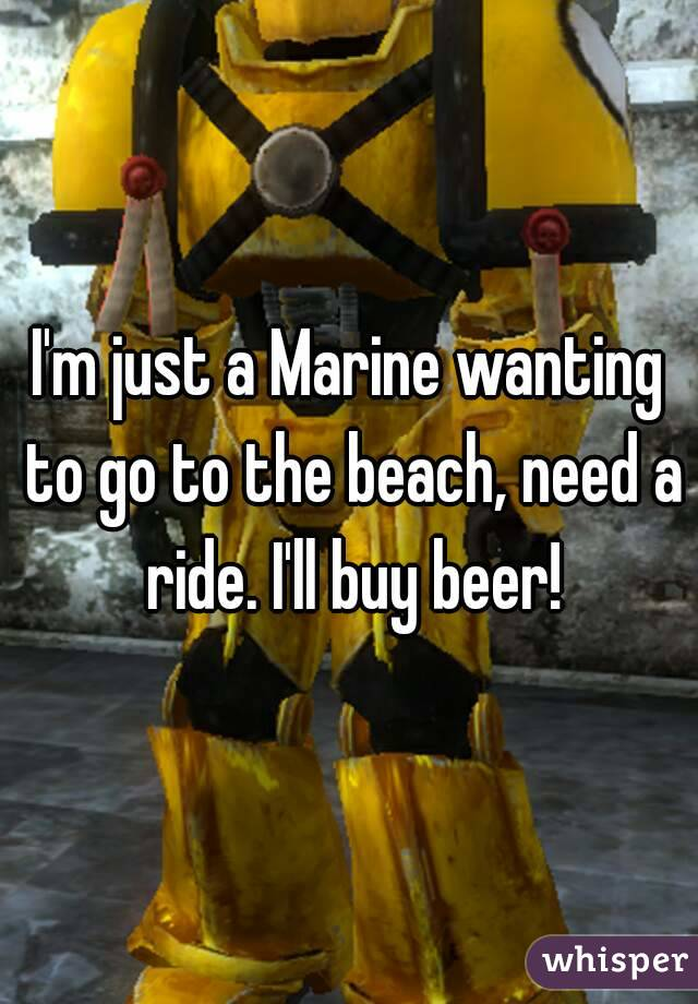 I'm just a Marine wanting to go to the beach, need a ride. I'll buy beer!
