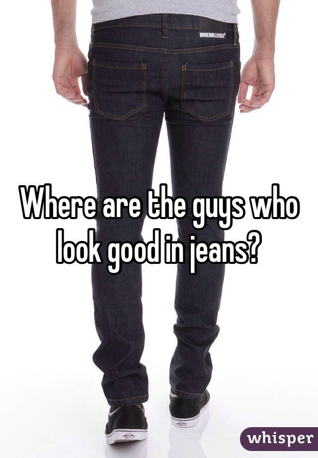 Where are the guys who look good in jeans?