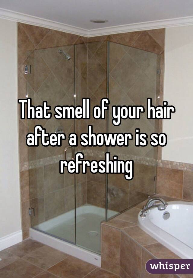 That smell of your hair after a shower is so refreshing