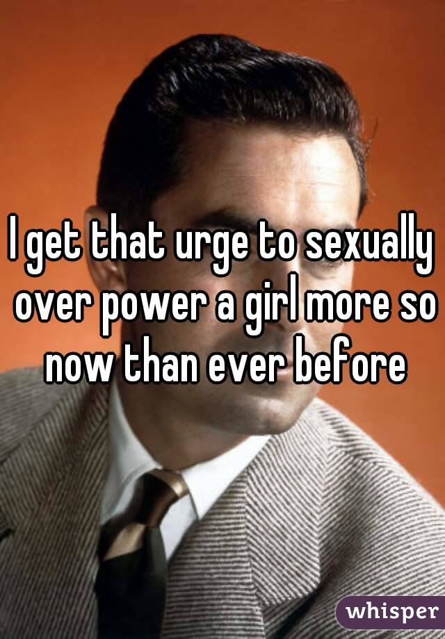I get that urge to sexually over power a girl more so now than ever before