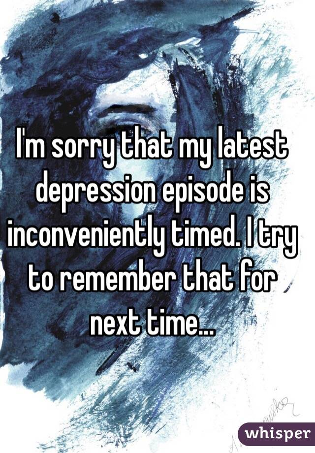 I'm sorry that my latest depression episode is inconveniently timed. I try to remember that for next time...