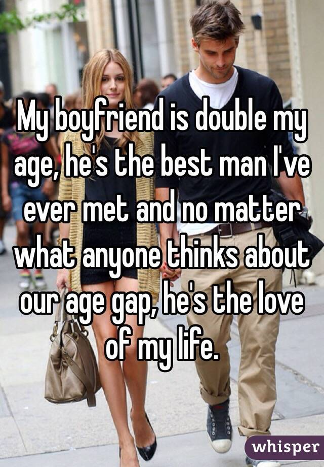 My boyfriend is double my age, he's the best man I've ever met and no matter what anyone thinks about our age gap, he's the love of my life.