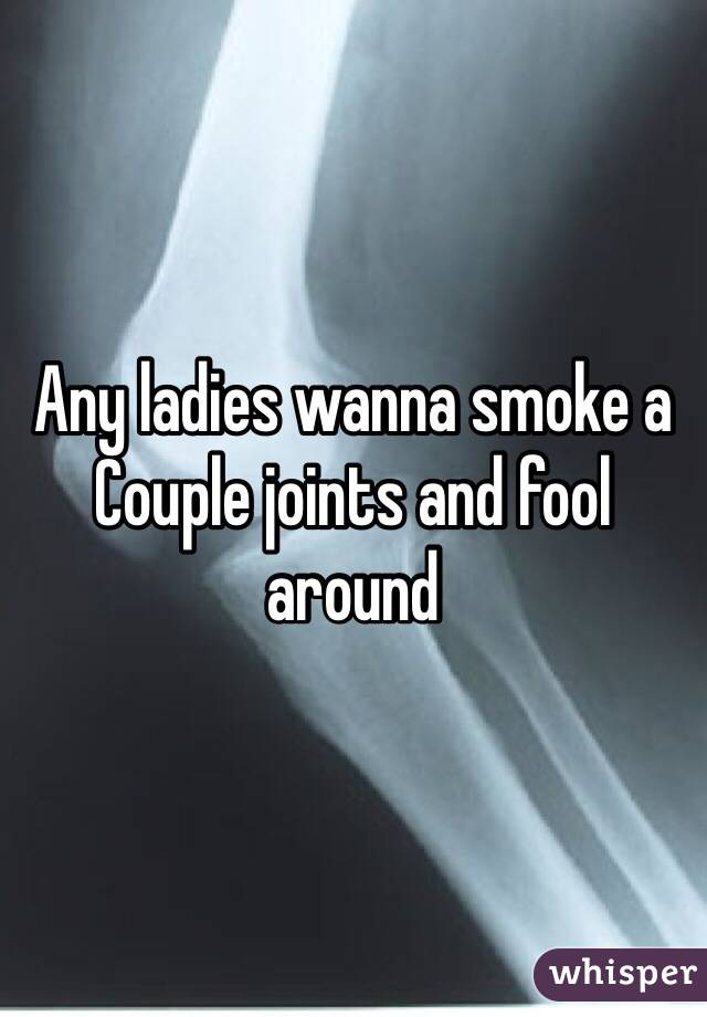 Any ladies wanna smoke a Couple joints and fool around
