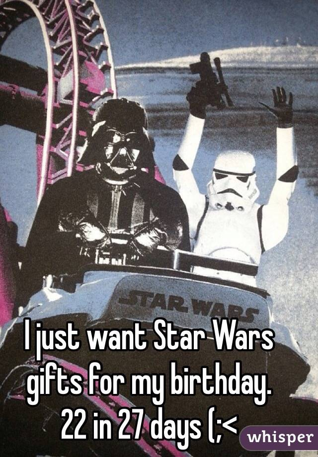 I just want Star Wars gifts for my birthday.  22 in 27 days (;<