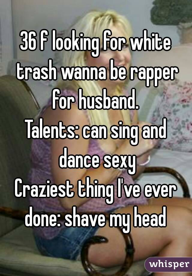 36 f looking for white trash wanna be rapper for husband.  Talents: can sing and dance sexy Craziest thing I've ever done: shave my head