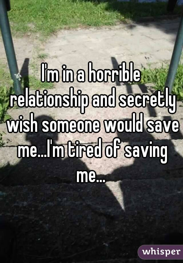I'm in a horrible relationship and secretly wish someone would save me...I'm tired of saving me...