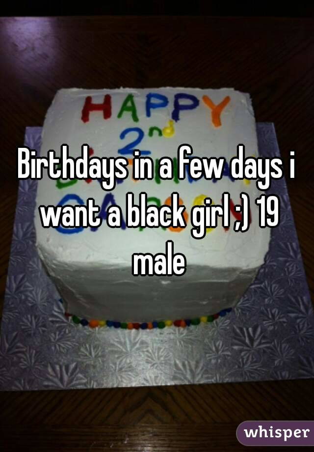 Birthdays in a few days i want a black girl ;) 19 male