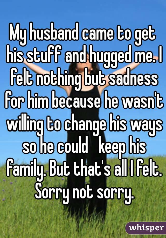 My husband came to get his stuff and hugged me. I felt nothing but sadness for him because he wasn't willing to change his ways so he could   keep his family. But that's all I felt. Sorry not sorry.