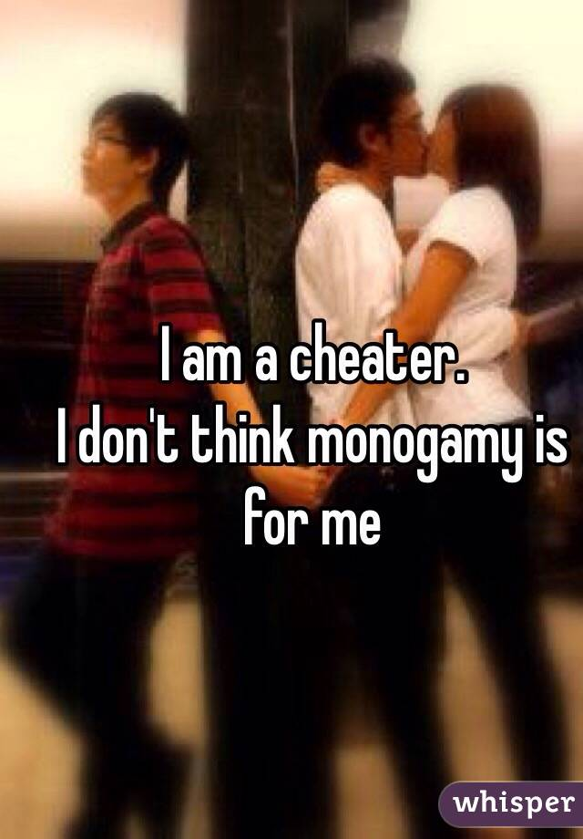 I am a cheater.  I don't think monogamy is for me