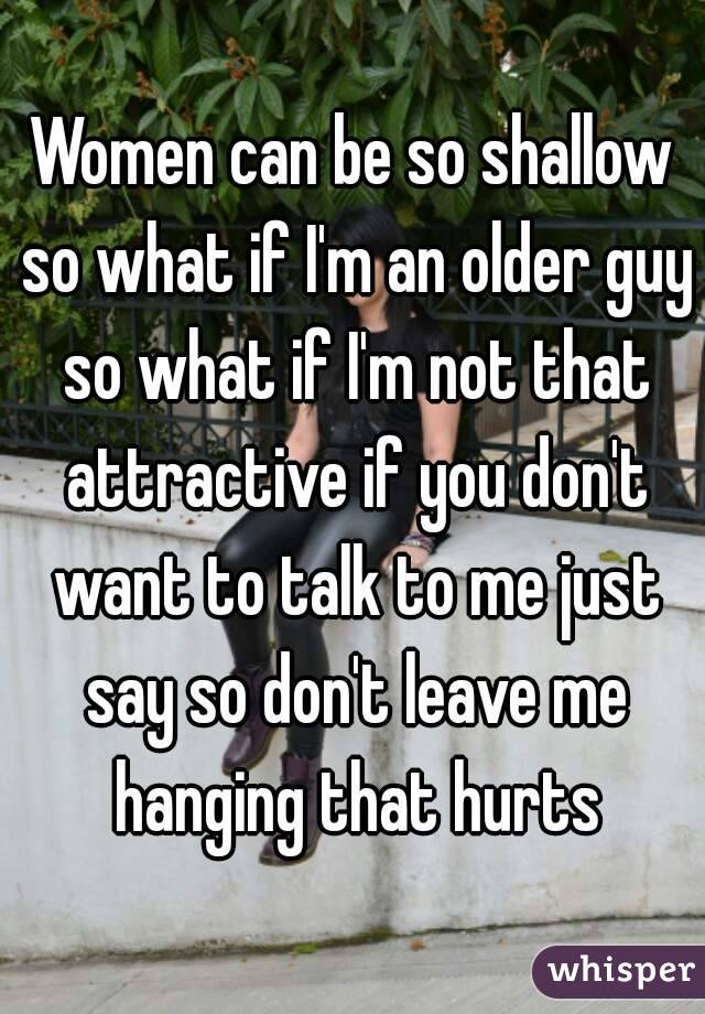 Women can be so shallow so what if I'm an older guy so what if I'm not that attractive if you don't want to talk to me just say so don't leave me hanging that hurts