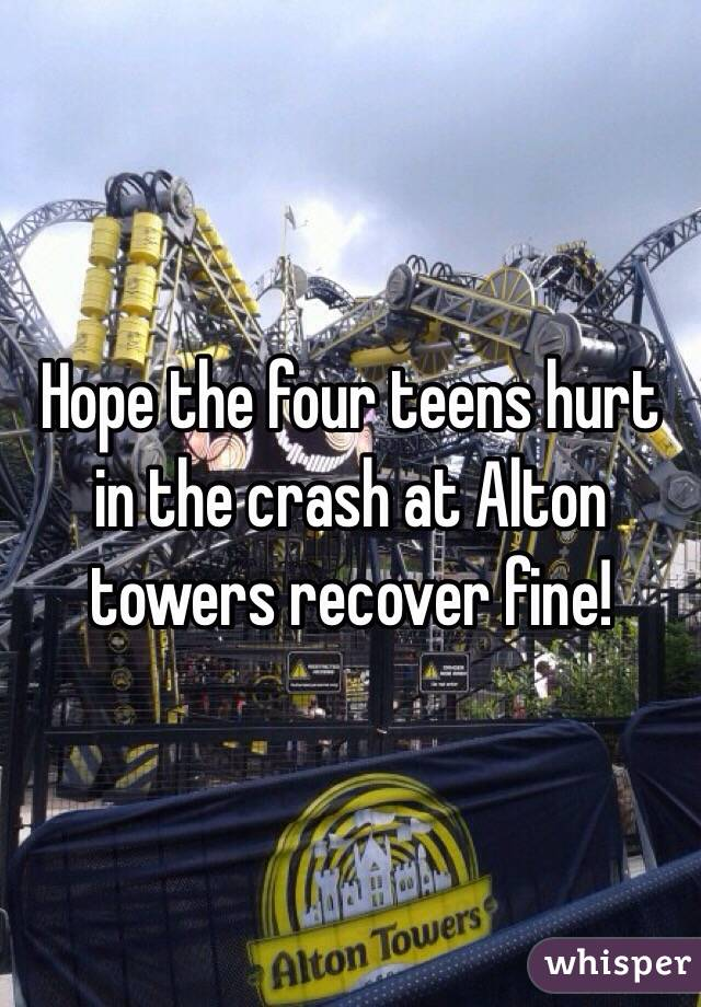 Hope the four teens hurt in the crash at Alton towers recover fine!