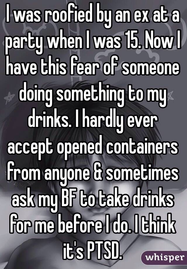 I was roofied by an ex at a party when I was 15. Now I have this fear of someone doing something to my drinks. I hardly ever accept opened containers from anyone & sometimes ask my BF to take drinks for me before I do. I think it's PTSD.