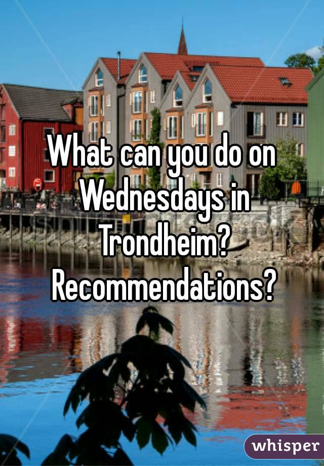What can you do on Wednesdays in Trondheim? Recommendations?