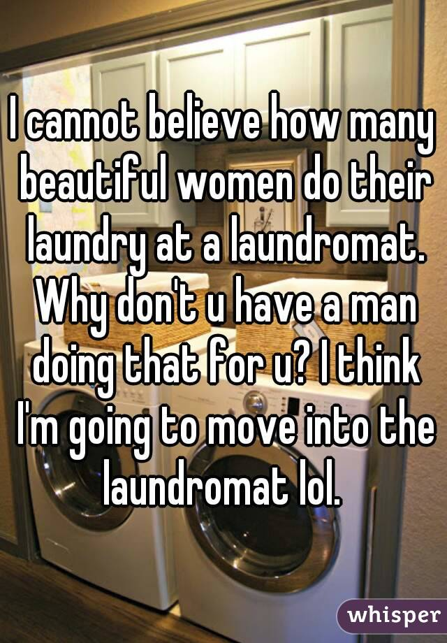 I cannot believe how many beautiful women do their laundry at a laundromat. Why don't u have a man doing that for u? I think I'm going to move into the laundromat lol.