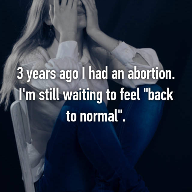 """3 years ago I had an abortion. I'm still waiting to feel """"back to normal""""."""