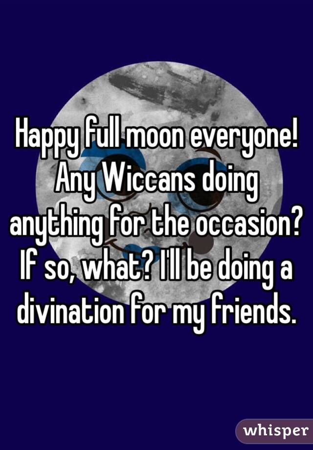 Happy full moon everyone! Any Wiccans doing anything for the occasion? If so, what? I'll be doing a divination for my friends.