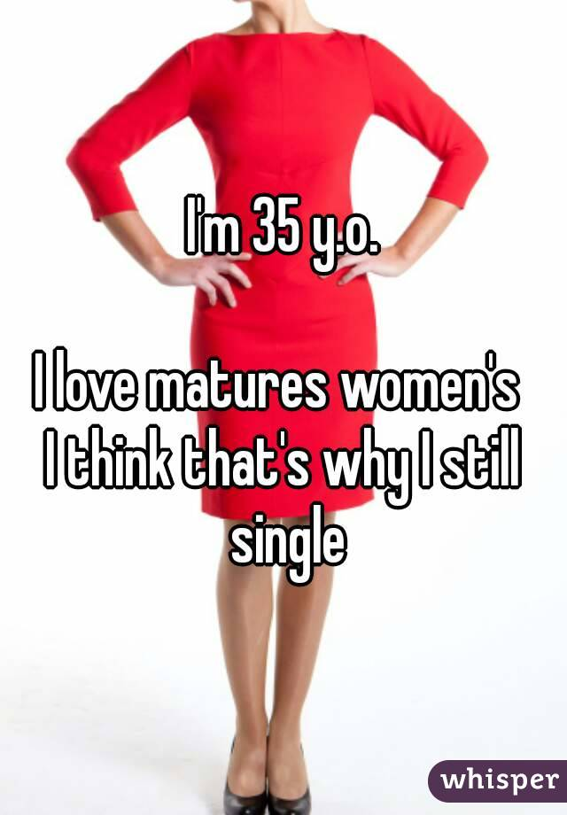 I'm 35 y.o.  I love matures women's  I think that's why I still single
