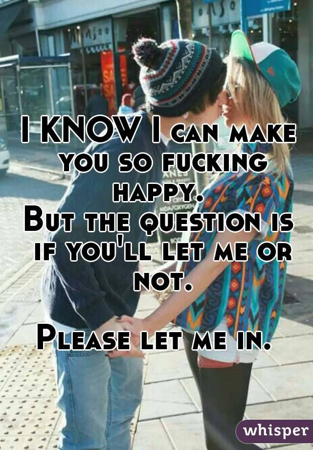 I KNOW I can make you so fucking happy.  But the question is if you'll let me or not.  Please let me in.