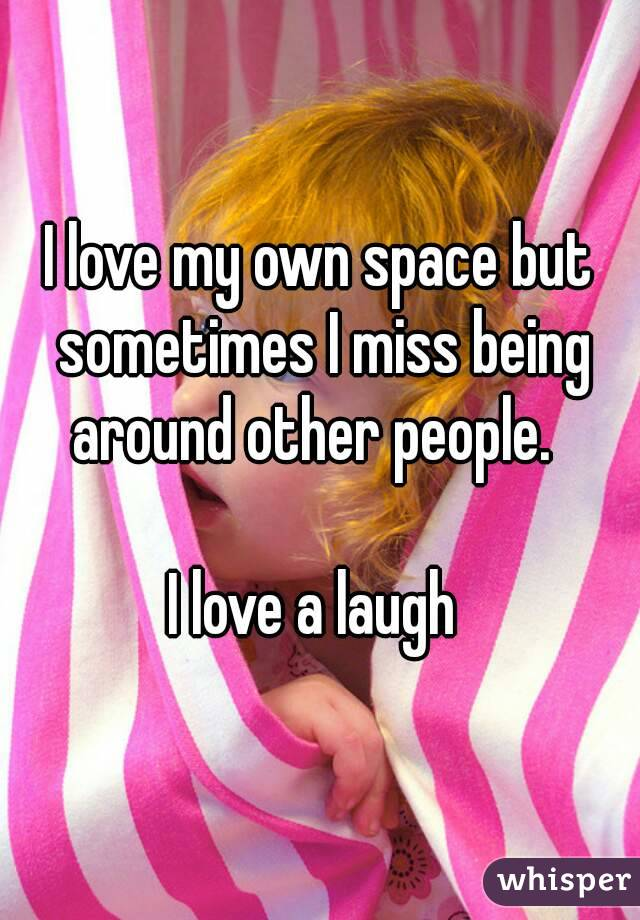 I love my own space but sometimes I miss being around other people.    I love a laugh