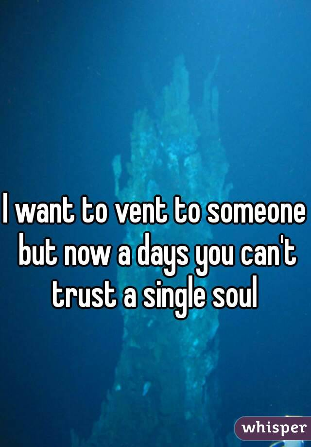 I want to vent to someone but now a days you can't trust a single soul