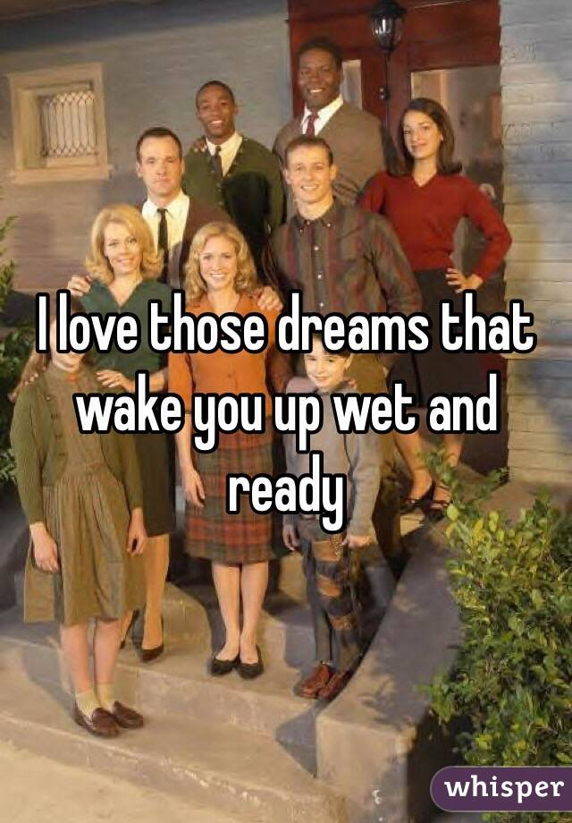 I love those dreams that wake you up wet and ready
