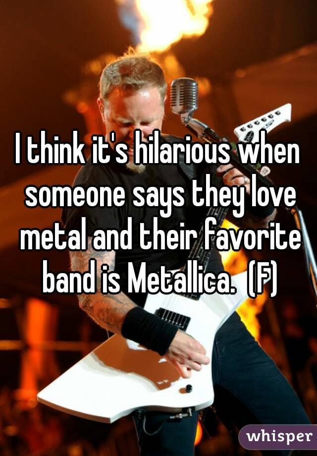 I think it's hilarious when someone says they love metal and their favorite band is Metallica.  (F)