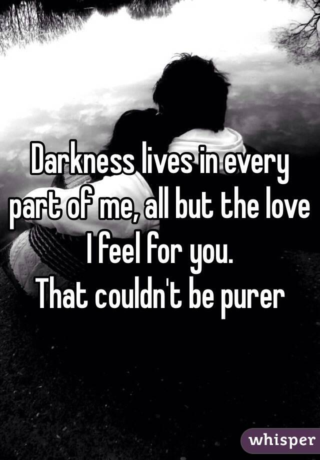 Darkness lives in every part of me, all but the love I feel for you. That couldn't be purer