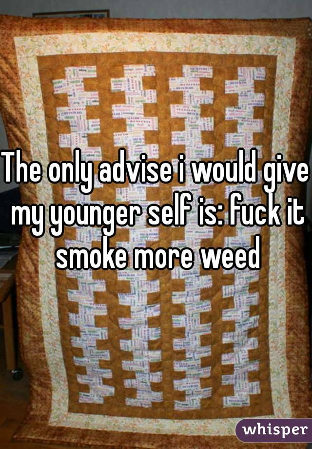 The only advise i would give my younger self is: fuck it smoke more weed