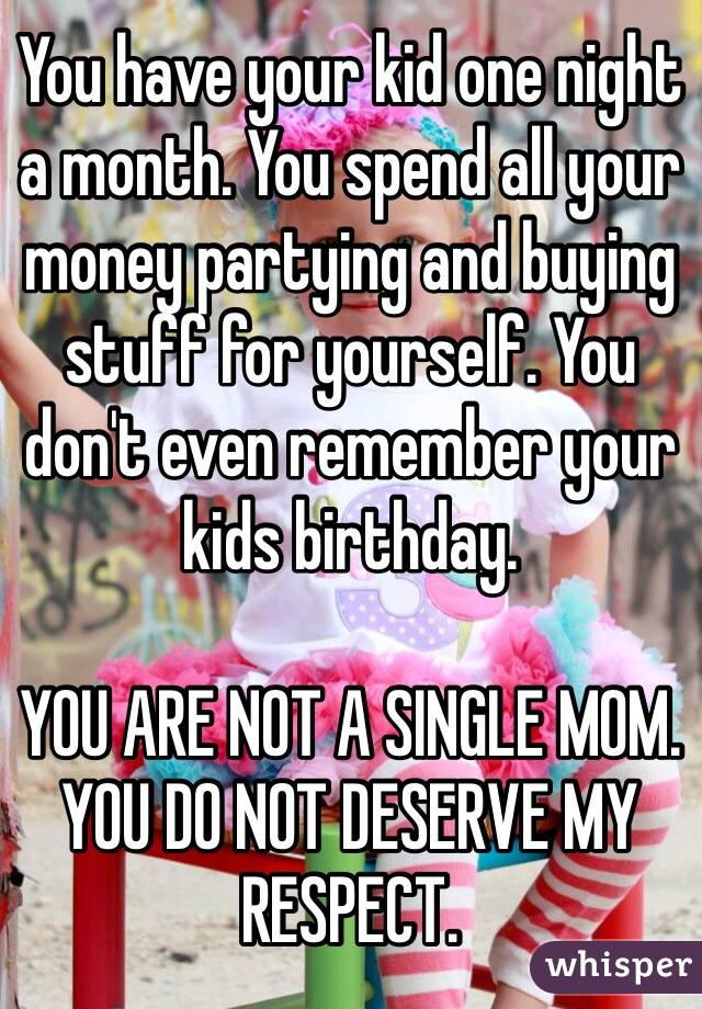 You have your kid one night a month. You spend all your money partying and buying stuff for yourself. You don't even remember your kids birthday.   YOU ARE NOT A SINGLE MOM. YOU DO NOT DESERVE MY RESPECT.