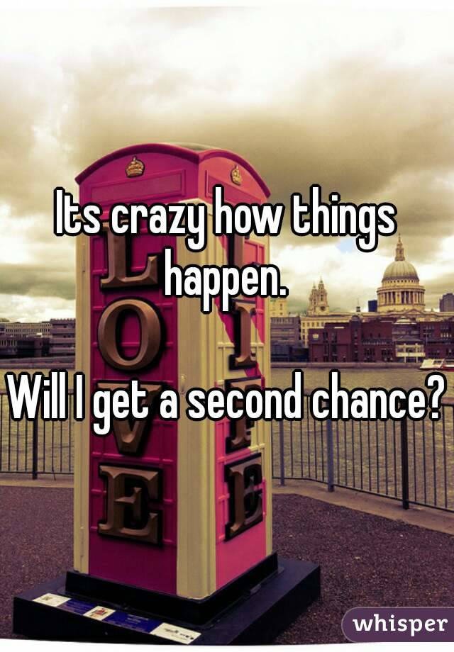 Its crazy how things happen.   Will I get a second chance?