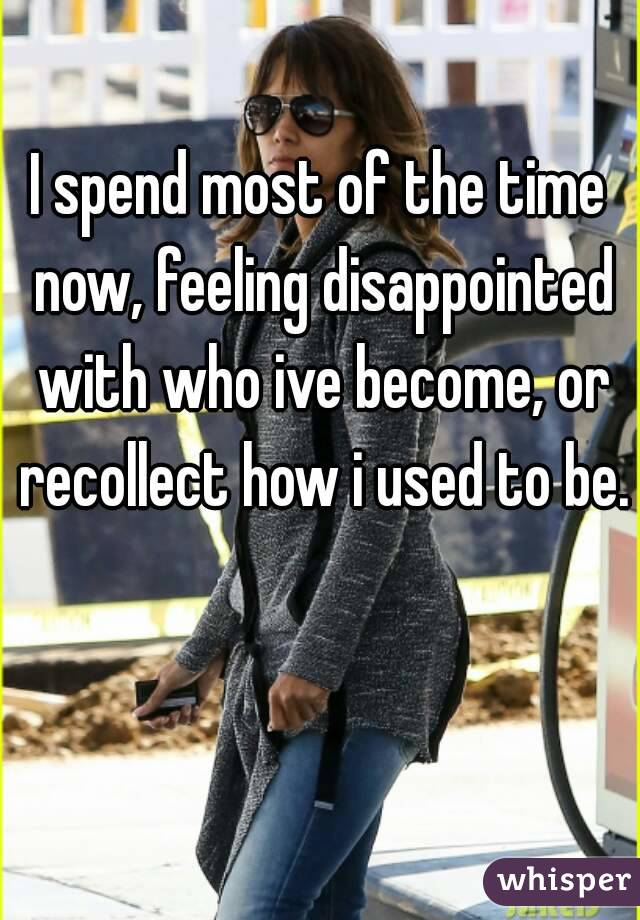 I spend most of the time now, feeling disappointed with who ive become, or recollect how i used to be.