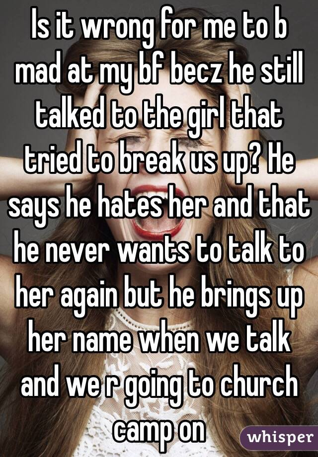 Is it wrong for me to b mad at my bf becz he still talked to the girl that tried to break us up? He says he hates her and that he never wants to talk to her again but he brings up her name when we talk and we r going to church camp on
