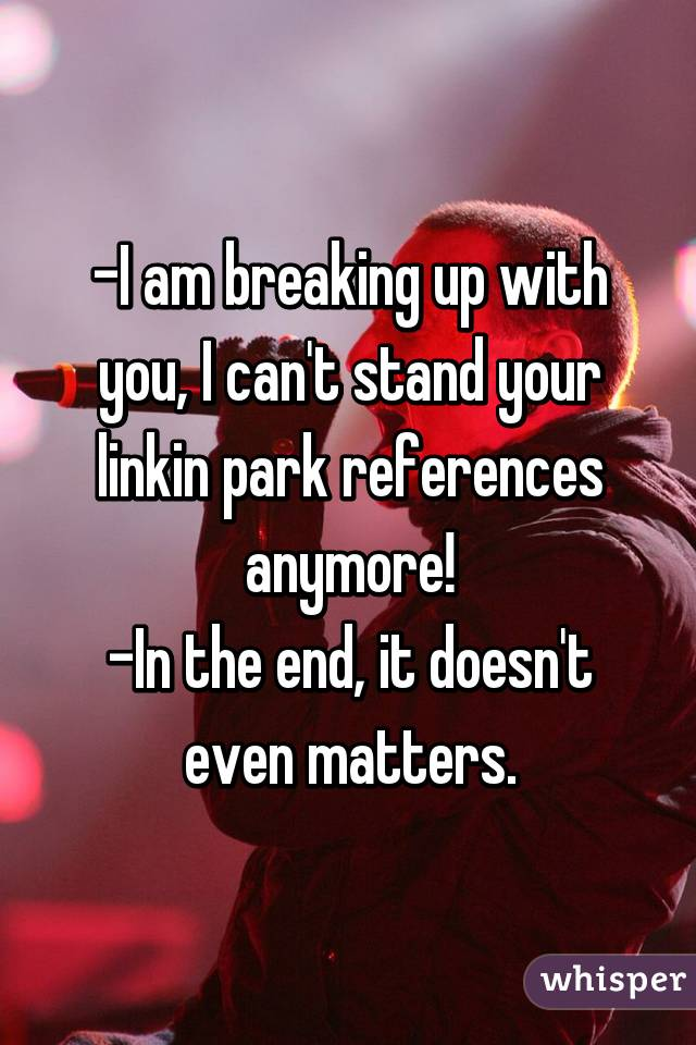 -I am breaking up with you, I can't stand your linkin park references anymore! -In the end, it doesn't even matters.