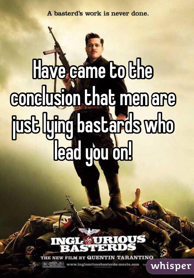 Have came to the conclusion that men are just lying bastards who lead you on!