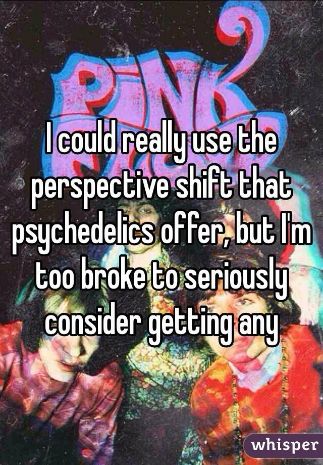 I could really use the perspective shift that psychedelics offer, but I'm too broke to seriously consider getting any