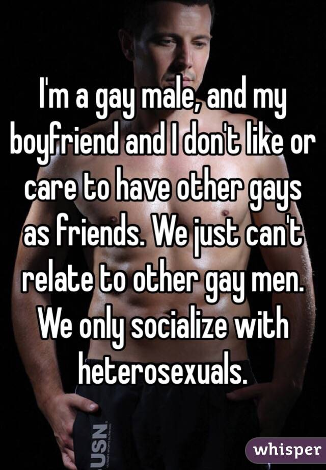 I'm a gay male, and my boyfriend and I don't like or care to have other gays as friends. We just can't relate to other gay men. We only socialize with heterosexuals.