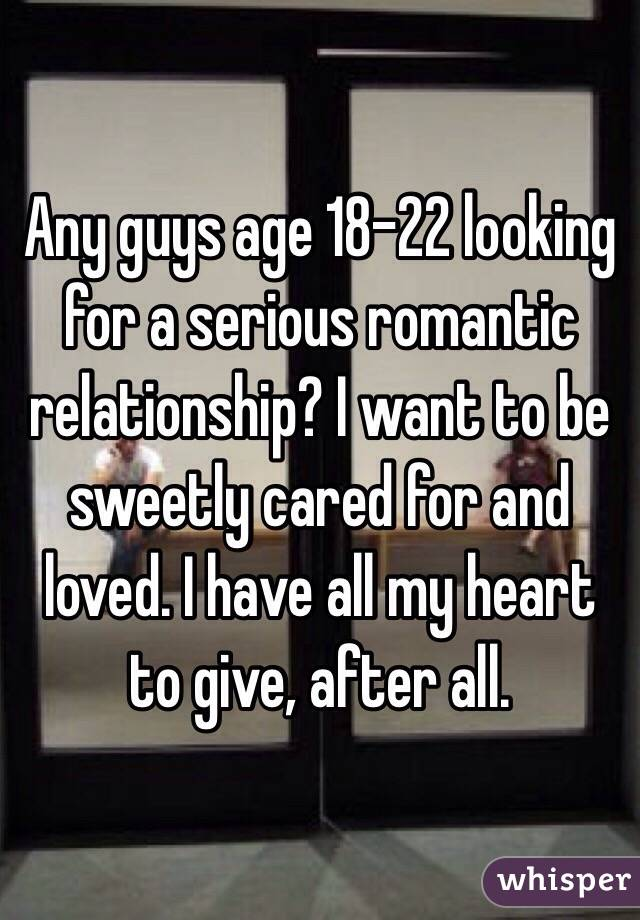 Any guys age 18-22 looking for a serious romantic relationship? I want to be sweetly cared for and loved. I have all my heart to give, after all.