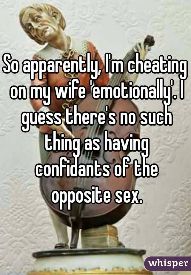 So apparently, I'm cheating on my wife 'emotionally'. I guess there's no such thing as having confidants of the opposite sex.