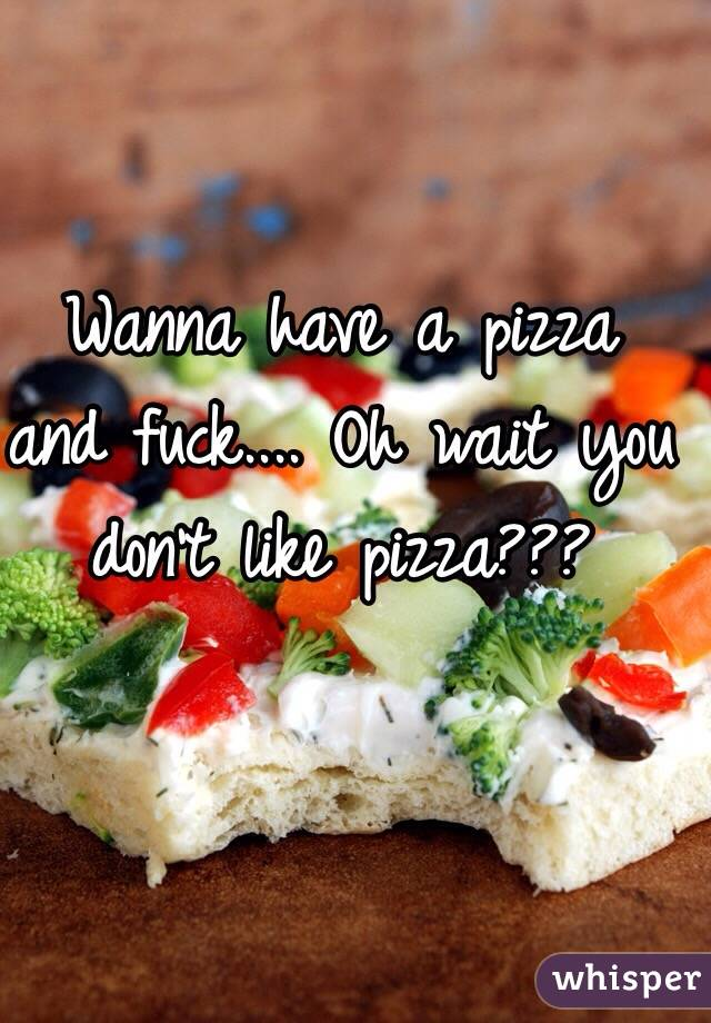 Wanna have a pizza and fuck.... Oh wait you don't like pizza???