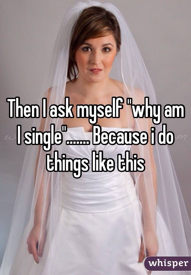 """Then I ask myself """"why am I single""""....... Because i do things like this"""