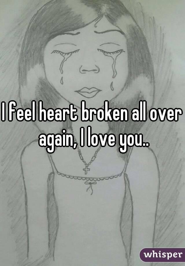 I feel heart broken all over again, I love you..