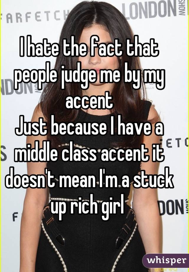 I hate the fact that people judge me by my accent Just because I have a middle class accent it doesn't mean I'm a stuck up rich girl