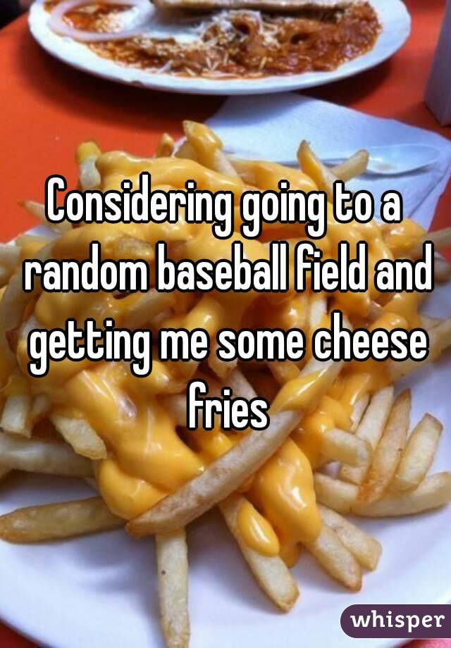 Considering going to a random baseball field and getting me some cheese fries