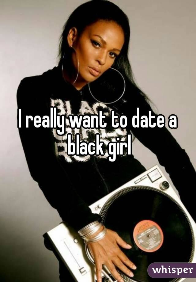 I really want to date a black girl