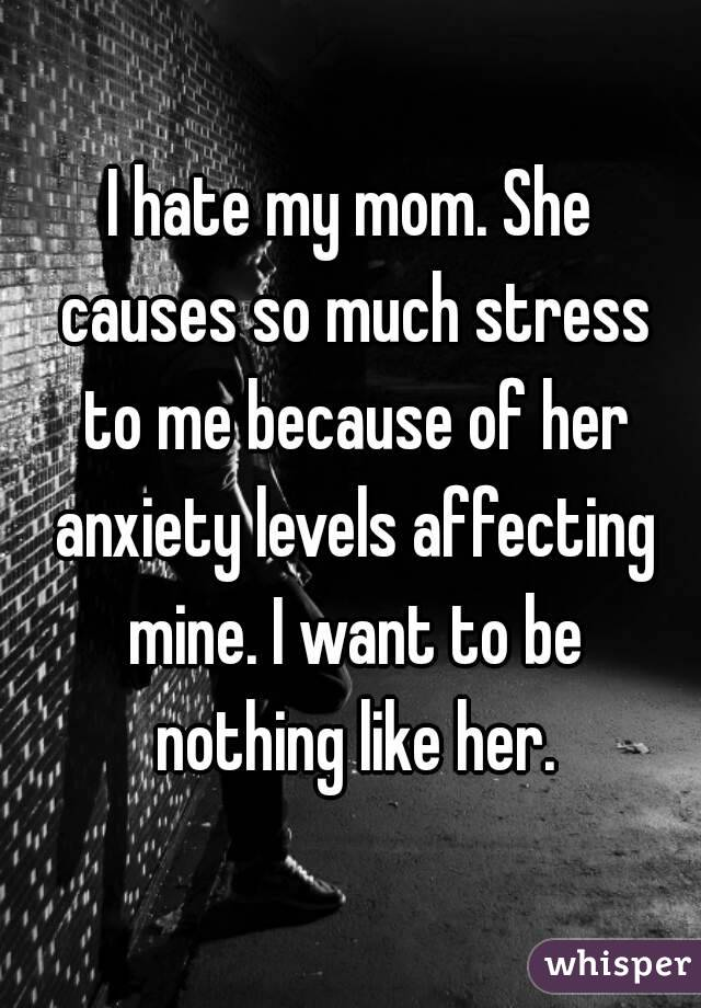 I hate my mom. She causes so much stress to me because of her anxiety levels affecting mine. I want to be nothing like her.